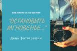 «Остановить мгновенье»: День фотографии в Пушкинке